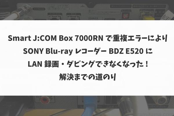 Smart J:COM Box 7000RN で重複エラーによりSONYのBlu-rayレコーダーBDZ E520にLAN録画・ダビングできなくなった→解決まで